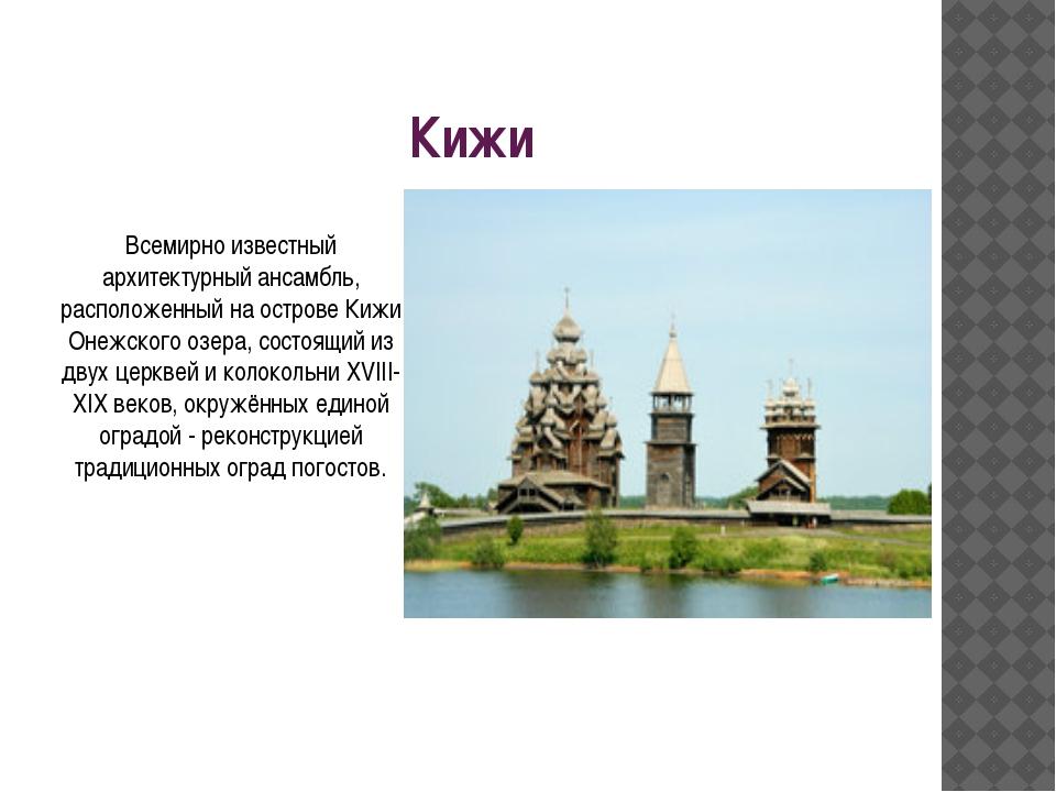 Кижи Всемирно известный архитектурный ансамбль, расположенный на острове Кижи...