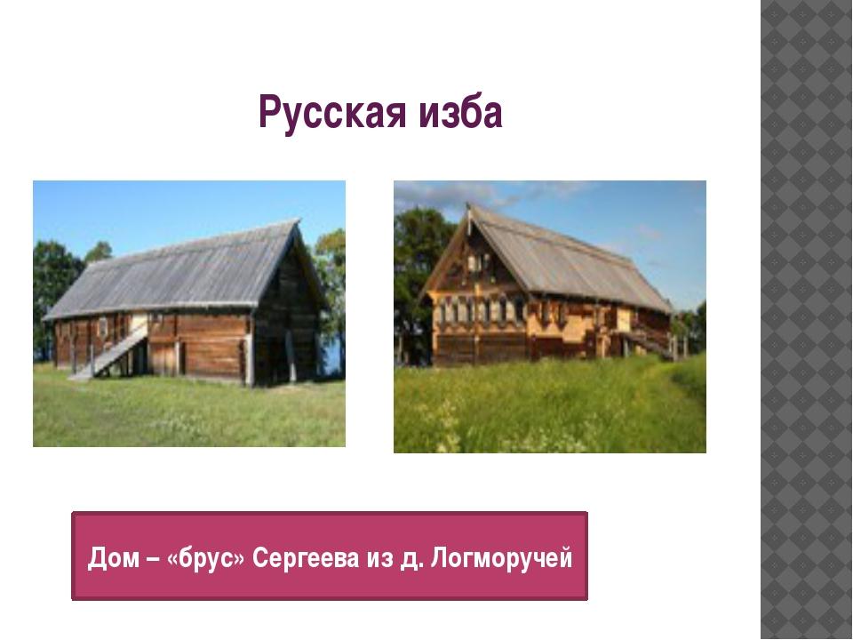 Русская изба Дом – «брус» Сергеева из д. Логморучей