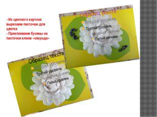 - Из цветного картона вырезаем листочки для цветка - Приклеиваем бусины на ли