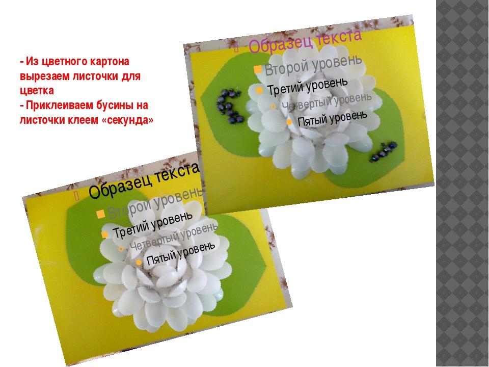 - Из цветного картона вырезаем листочки для цветка - Приклеиваем бусины на ли...