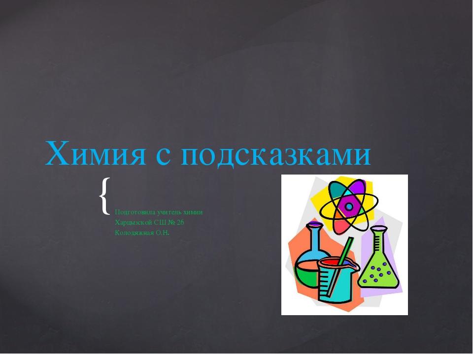 Химия с подсказками Подготовила учитель химии Харцызской СШ № 26 Колодяжная О...
