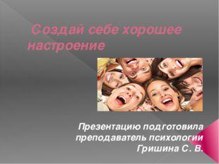 Создай себе хорошее настроение Презентацию подготовила преподаватель психоло
