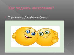 Как поднять настроение? Упражнение: Давайте улыбнемся