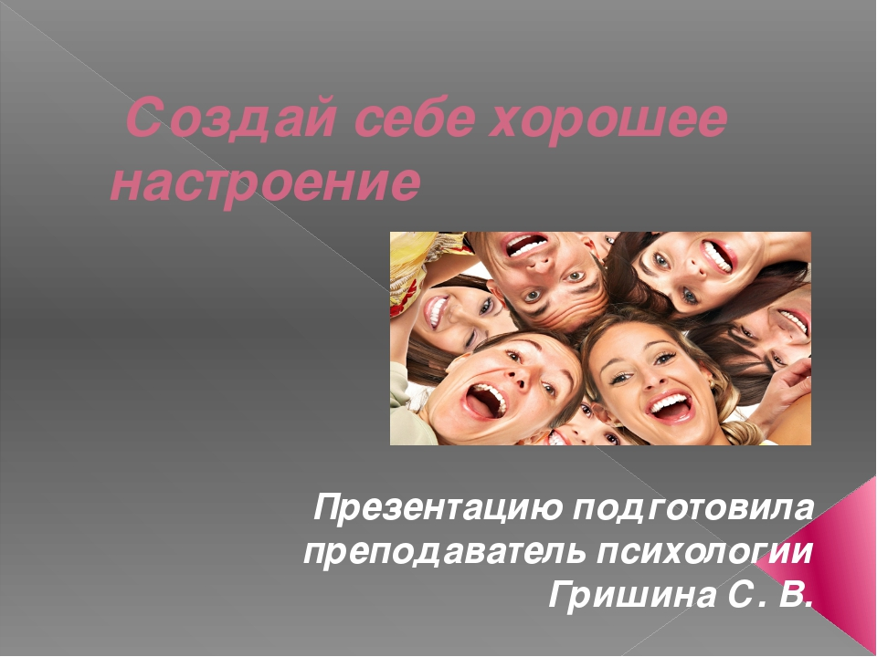 Создай себе хорошее настроение Презентацию подготовила преподаватель психоло...