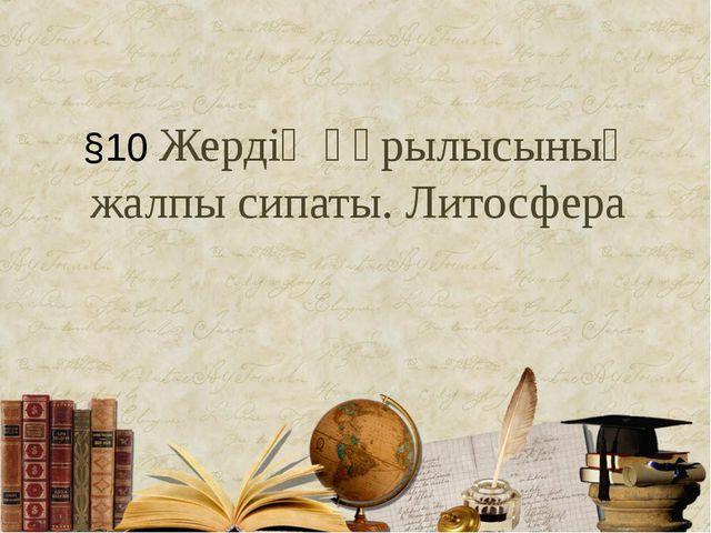 §10 Жердің құрылысының жалпы сипаты. Литосфера