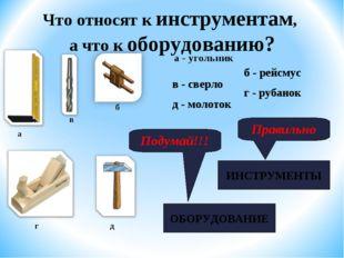 Что относят к инструментам, а что к оборудованию? а - угольник а б в г д г -