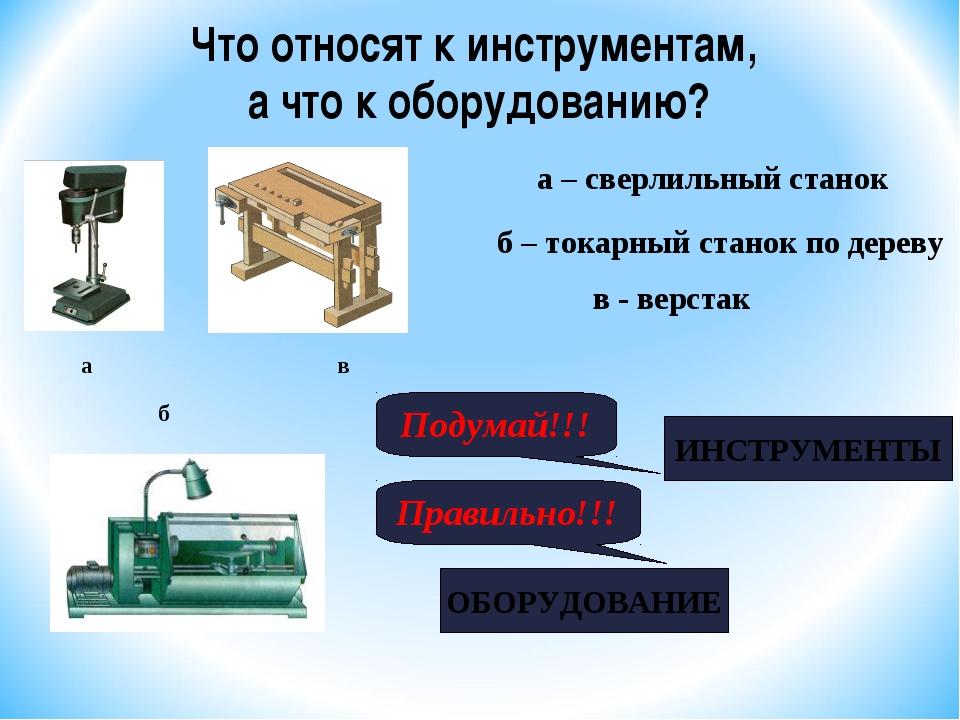 в б Что относят к инструментам, а что к оборудованию? а в - верстак а – сверл...