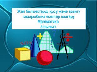 Жай бөлшектерді қосу және азайту тақырыбына есептер шығару Математика 5-сынып