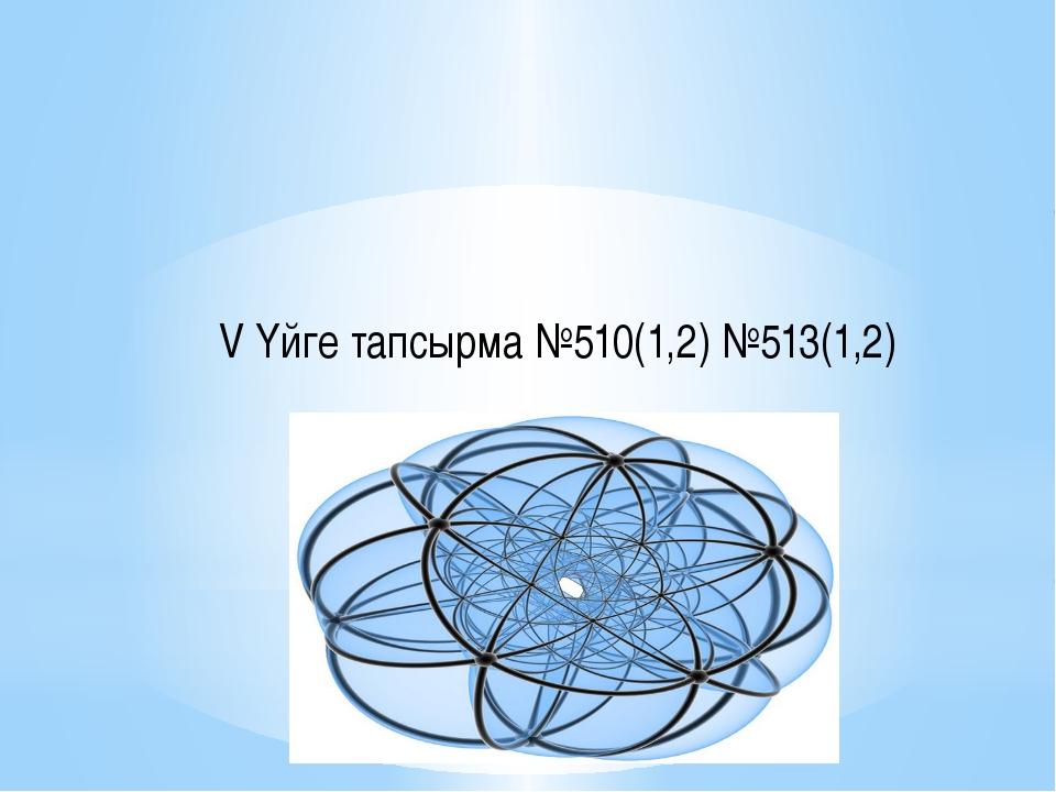 V Үйге тапсырма №510(1,2) №513(1,2)