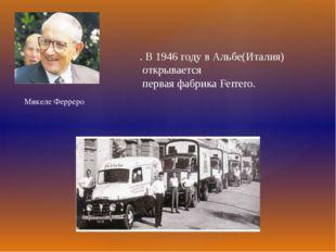 . В 1946 году в Альбе(Италия) открывается первая фабрика Ferrero. Микеле Ферр