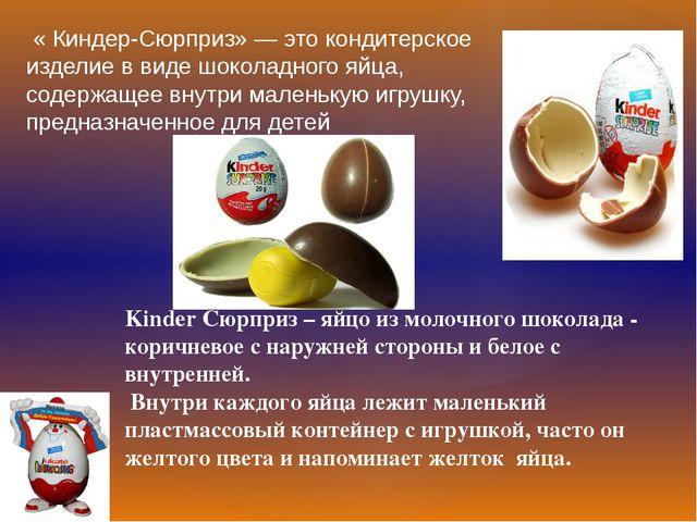 « Киндер-Сюрприз» — это кондитерское изделие в виде шоколадного яйца, содерж...