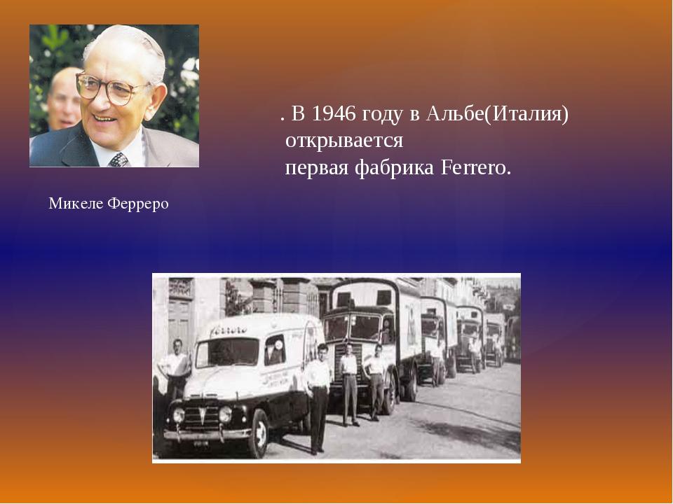 . В 1946 году в Альбе(Италия) открывается первая фабрика Ferrero. Микеле Ферр...