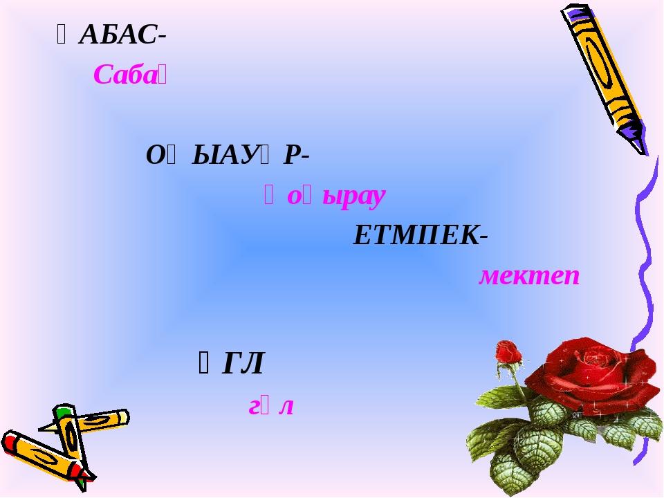 ҚАБАС- Сабақ ОҢЫАУҚР- Қоңырау ЕТМПЕК- мектеп ҮГЛ гүл