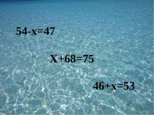 54-х=47 Х+68=75 46+х=53