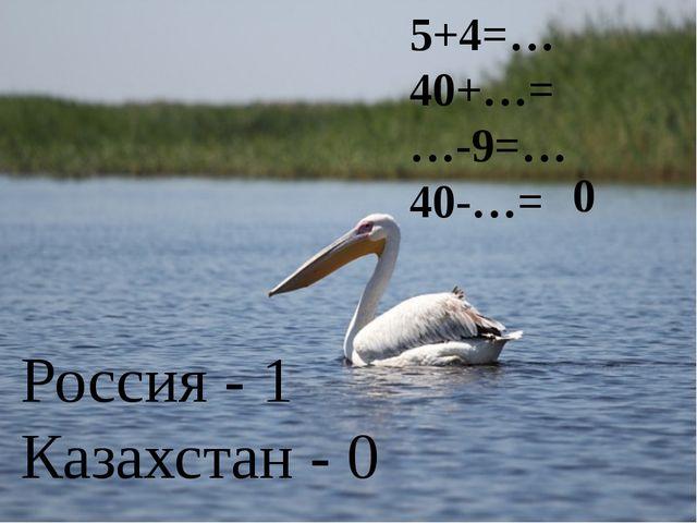5+4=… 40+…= …-9=… 40-…= 0 Россия - 1 Казахстан - 0