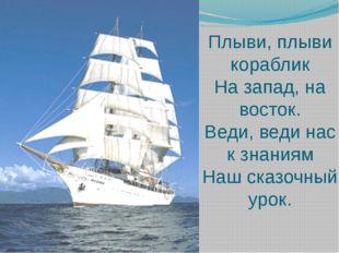 Плыви, плыви кораблик На запад, на восток. Веди, веди нас к знаниям Наш сказо