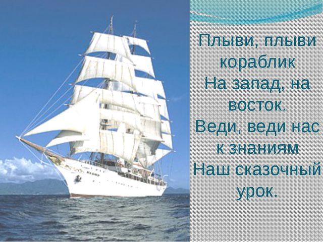 Плыви, плыви кораблик На запад, на восток. Веди, веди нас к знаниям Наш сказо...