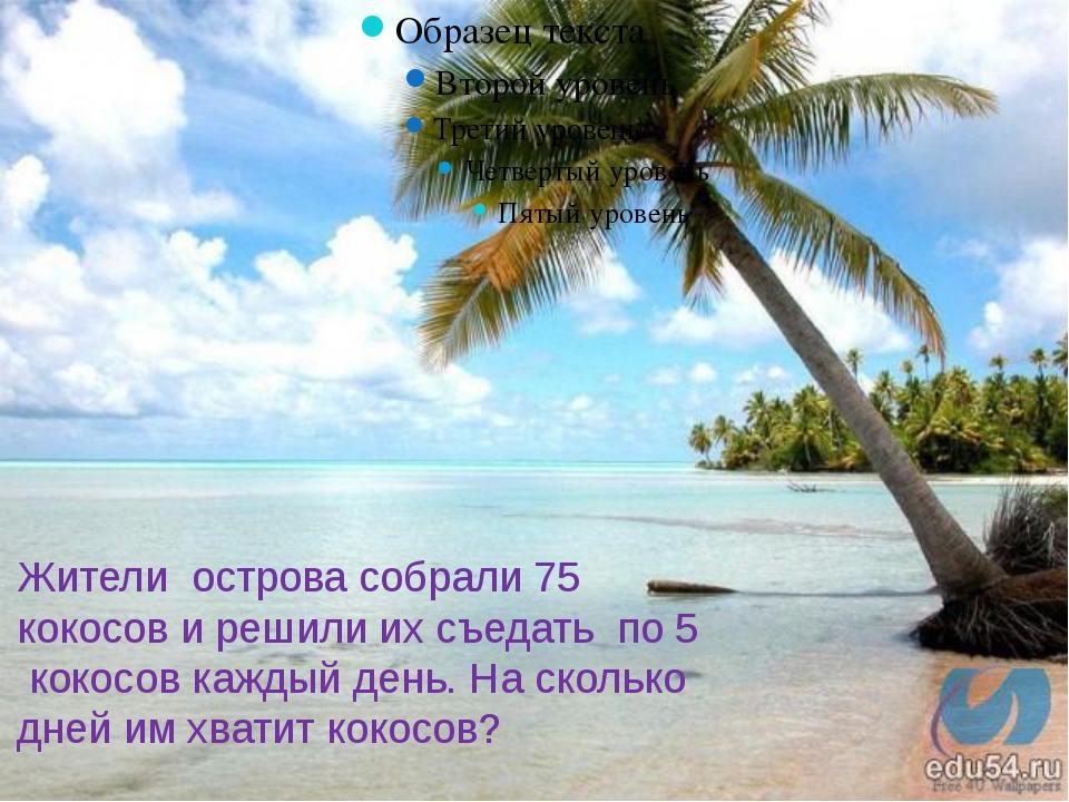 Жители острова собрали 75 кокосов и решили их съедать по 5 кокосов каждый ден...