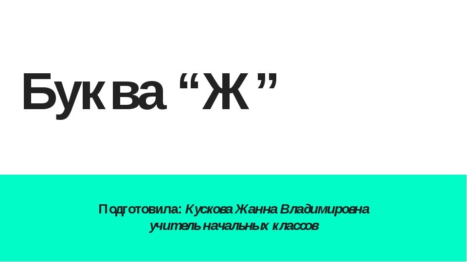 """Буква """"Ж"""" Подготовила: Кускова Жанна Владимировна учитель начальных классов"""