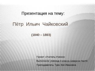 Пётр Ильич Чайковский (1840 – 1893) Презентация на тему: Проект «Учитель-Уче