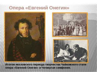 Опера «Евгений Онегин» Итогом московского периода творчества Чайковского стал