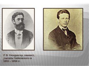 Р. В. Кюндингер, пианист, учитель Чайковского в 1855 – 1858 гг. В 1855 – 1858
