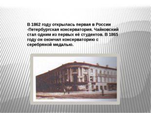 В 1862 году открылась первая в России -Петербургская консерватория. Чайковск