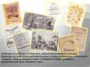 В Москве он сочинил: 3 симфонии, первый фортепианный концерт, Вариации на тем