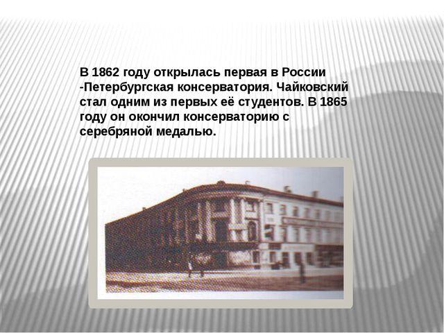 В 1862 году открылась первая в России -Петербургская консерватория. Чайковск...