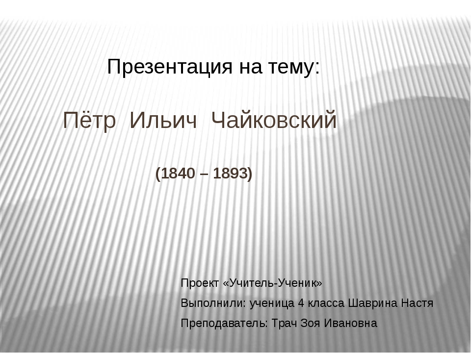 Пётр Ильич Чайковский (1840 – 1893) Презентация на тему: Проект «Учитель-Уче...