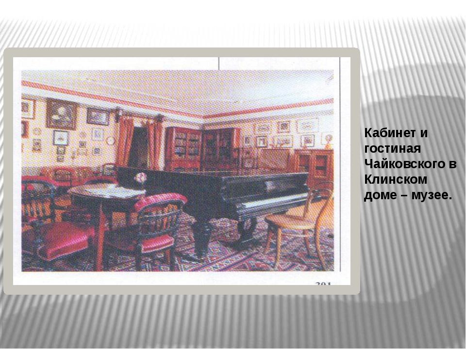 Кабинет и гостиная Чайковского в Клинском доме – музее.