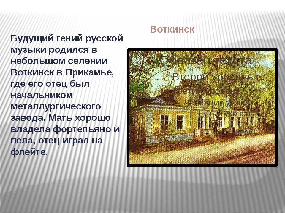 Воткинск Будущий гений русской музыки родился в небольшом селении Воткинск в...