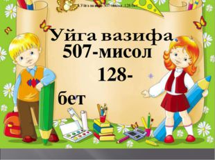 5.Уйга вазифа 507-мисол .128-бет 507-мисол 128-бет