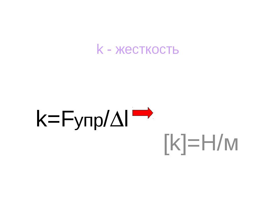 k=Fупр/l [k]=Н/м k - жесткость