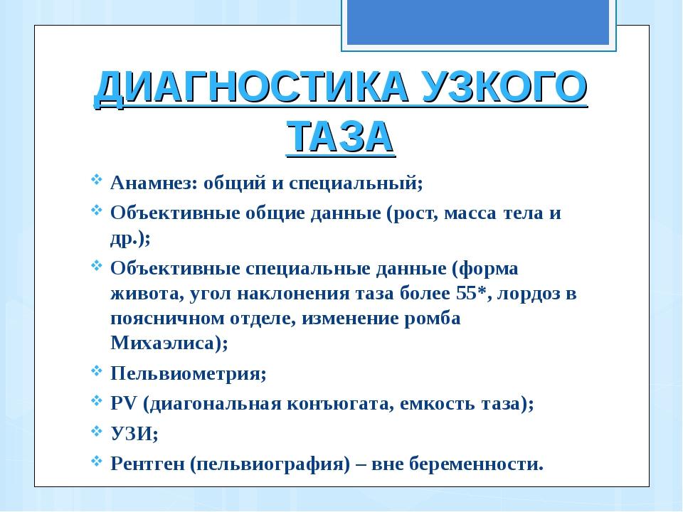 ДИАГНОСТИКА УЗКОГО ТАЗА Анамнез: общий и специальный; Объективные общие данны...