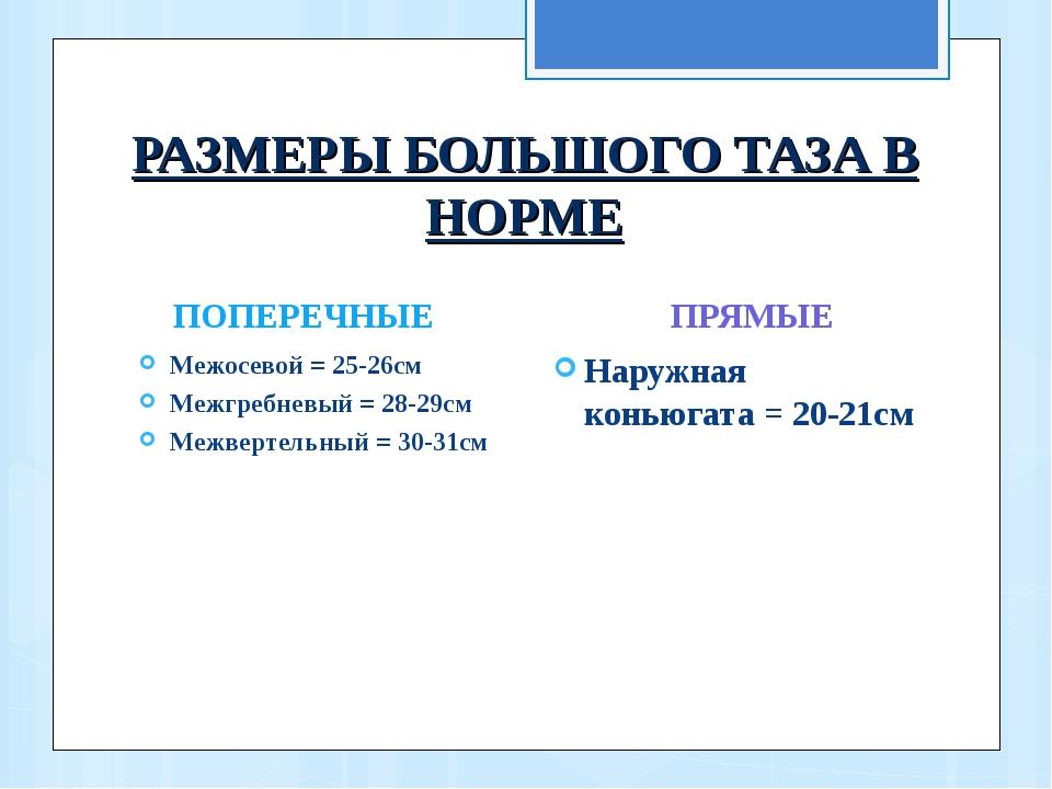 РАЗМЕРЫ БОЛЬШОГО ТАЗА В НОРМЕ ПОПЕРЕЧНЫЕ Межосевой = 25-26см Межгребневый = 2...
