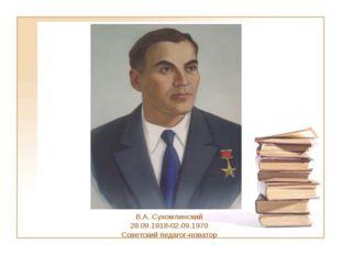 В.А. Сухомлинский 28.09.1918-02.09.1970 Советский педагог-новатор