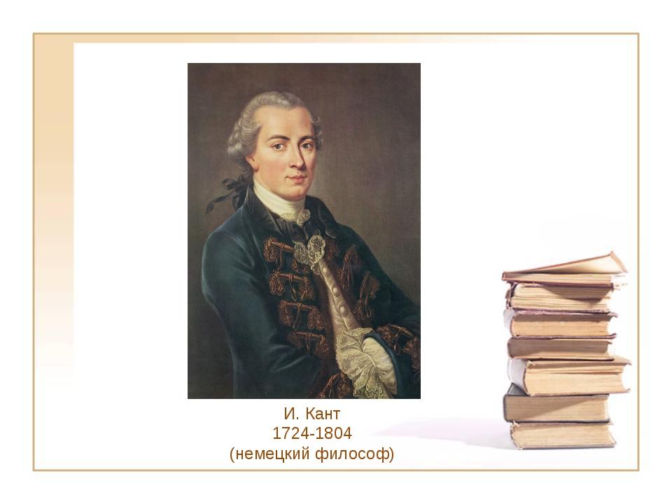 И. Кант 1724-1804 (немецкий философ)