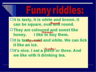 It is tasty, it is white and brown. It can be square, oval and round. They ar