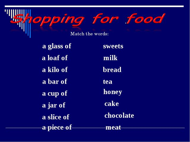 Match the words: a glass of sweets      a loaf of  milk a kilo of    bread a...