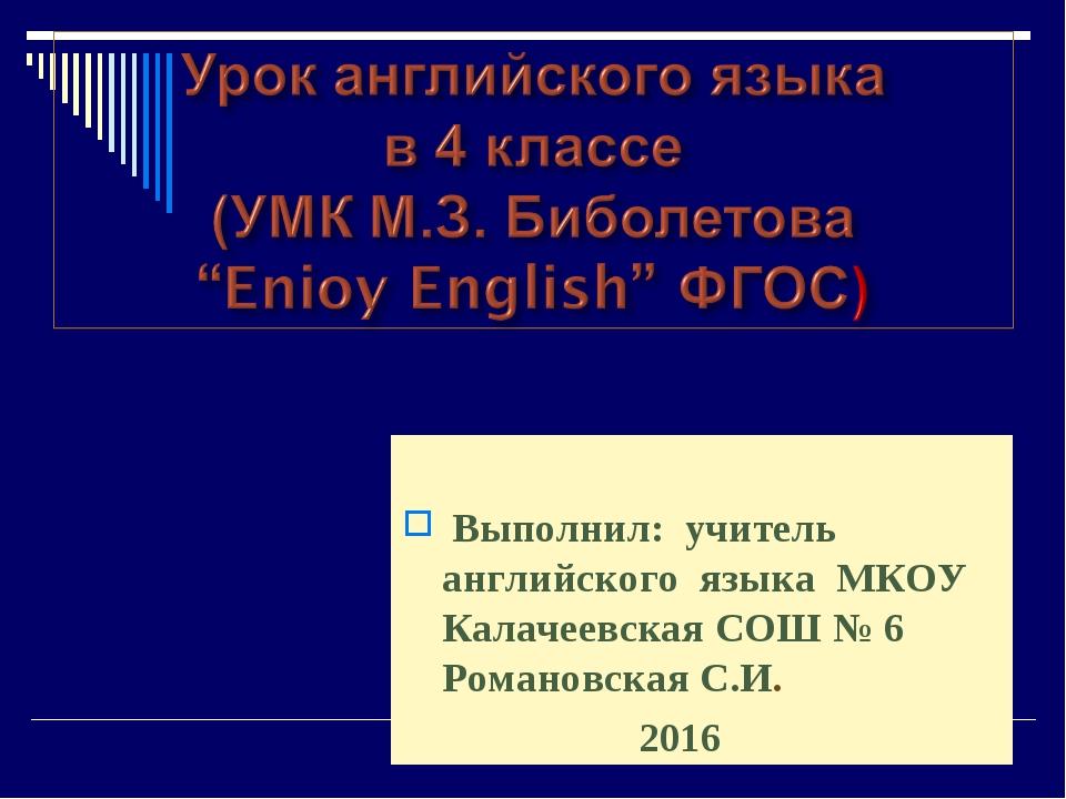 Выполнил: учитель английского языка МКОУ Калачеевская СОШ № 6 Романовская С....