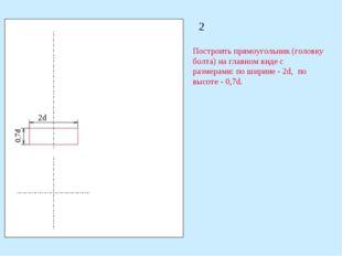 2 Построить прямоугольник (головку болта) на главном виде с размерами: по шир