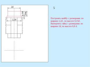 2d 2,2d 0,15d 0,8d Построить шайбу с размерами: по ширине 2,2d , по высоте 0,