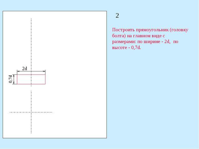 2 Построить прямоугольник (головку болта) на главном виде с размерами: по шир...