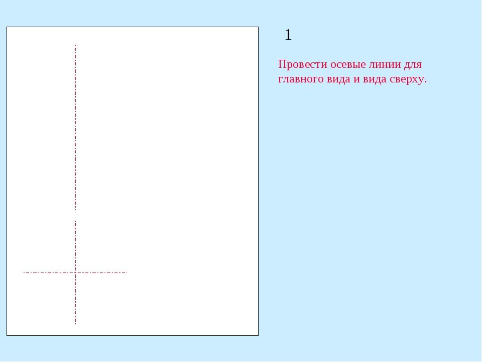 1 Провести осевые линии для главного вида и вида сверху.