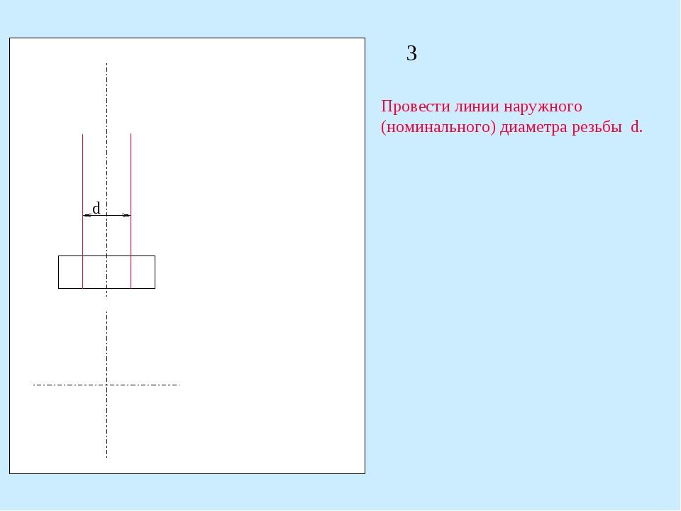 3 Провести линии наружного (номинального) диаметра резьбы d. d