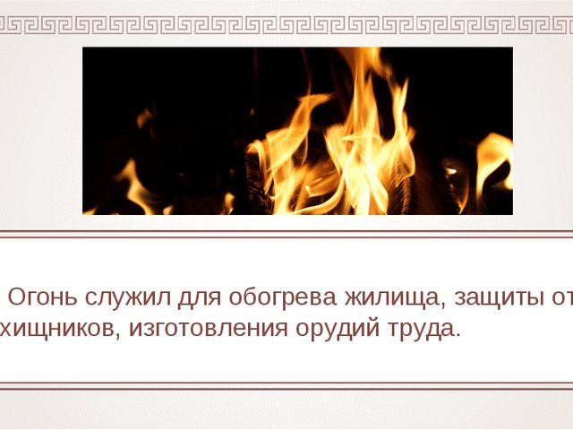 Огонь служил для обогрева жилища, защиты от хищников, изготовления орудий тр...