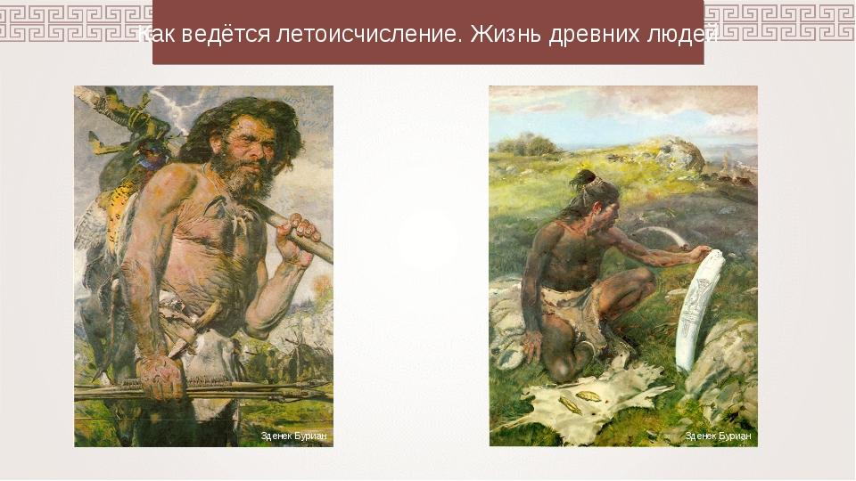 Как ведётся летоисчисление. Жизнь древних людей Зденек Буриан Зденек Буриан