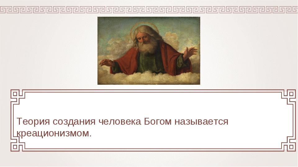 Теория создания человека Богом называется креационизмом.