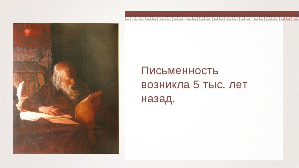 Письменность возникла 5 тыс. лет назад.